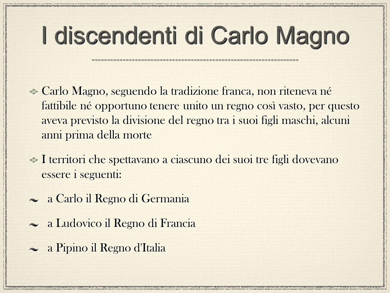 I discendenti di Carlo Magno Carlo Magno, seguendo la tradizione franca, non riteneva né fattibile né opportuno tenere unito un regno così vasto, per