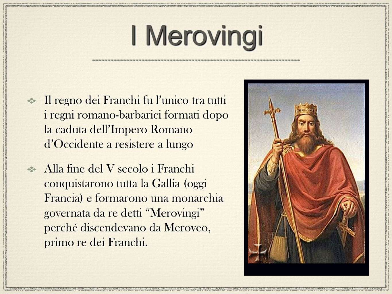 I Merovingi Il regno dei Franchi fu lunico tra tutti i regni romano-barbarici formati dopo la caduta dellImpero Romano dOccidente a resistere a lungo