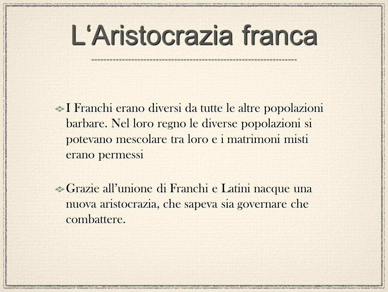 LAristocrazia franca I Franchi erano diversi da tutte le altre popolazioni barbare. Nel loro regno le diverse popolazioni si potevano mescolare tra lo