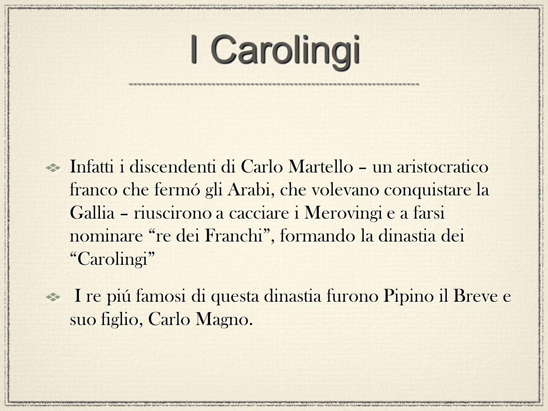 I Carolingi Infatti i discendenti di Carlo Martello – un aristocratico franco che fermó gli Arabi, che volevano conquistare la Gallia – riuscirono a c