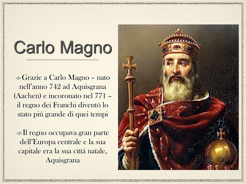 Carlo Magno Grazie a Carlo Magno – nato nellanno 742 ad Aquisgrana (Aachen) e incoronato nel 771 – il regno dei Franchi diventó lo stato piú grande di