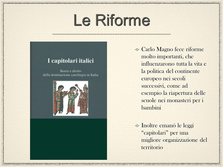 Le Riforme Carlo Magno fece riforme molto importanti, che influenzarono tutta la vita e la politica del continente europeo nei secoli successivi, come