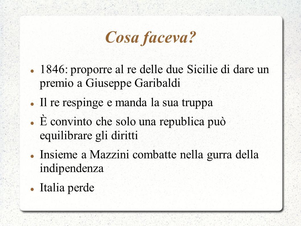 Cosa faceva? 1846: proporre al re delle due Sicilie di dare un premio a Giuseppe Garibaldi Il re respinge e manda la sua truppa È convinto che solo un