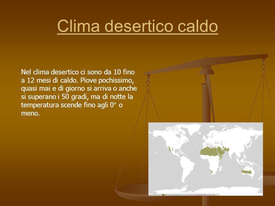 Clima desertico caldo Nel clima desertico ci sono da 10 fino a 12 mesi di caldo. Piove pochissimo, quasi mai e di giorno si arriva o anche si superano