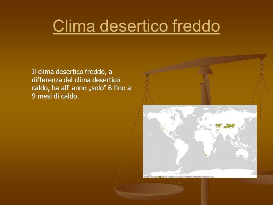 Clima desertico freddo Il clima desertico freddo, a differenza del clima desertico caldo, ha all anno solo 6 fino a 9 mesi di caldo.