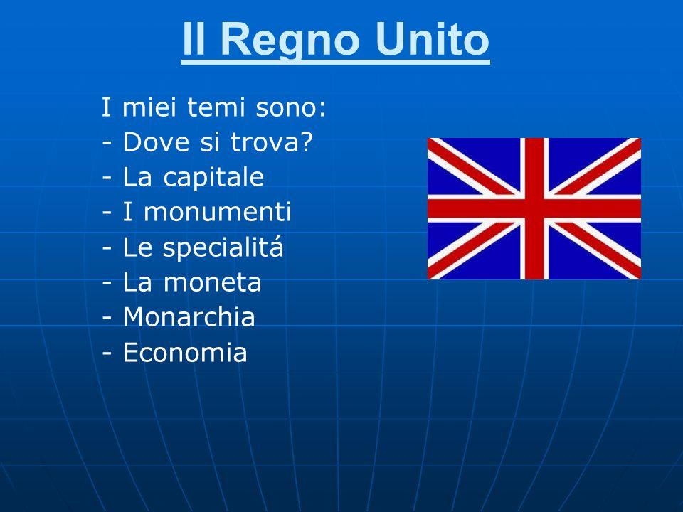 Il Regno Unito I miei temi sono: - Dove si trova? - La capitale - I monumenti - Le specialitá - La moneta - Monarchia - Economia