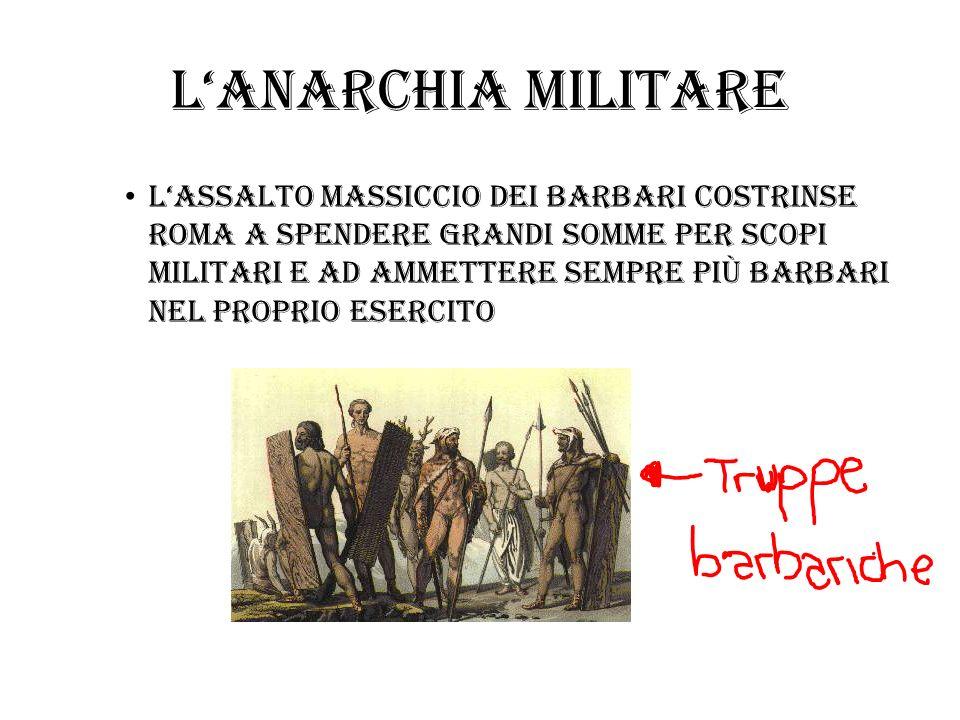 Lanarchia militare lassalto massiccio dei barbari costrinse roma a spendere grandi somme per scopi militari e ad ammettere sempre piÙ barbari nel prop