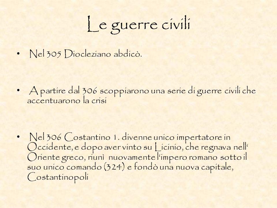 Le guerre civili Nel 305 Diocleziano abdicò. A partire dal 306 scoppiarono una serie di guerre civili che accentuarono la crisi Nel 306 Costantino 1.