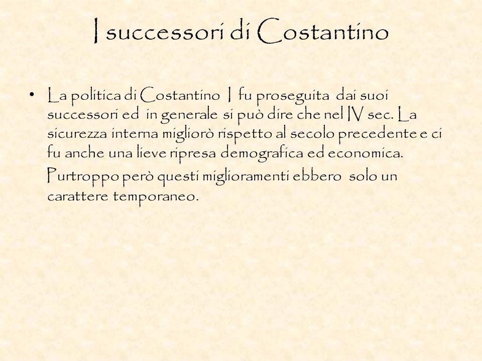 I successori di Costantino La politica di Costantino I fu proseguita dai suoi successori ed in generale si può dire che nel IV sec. La sicurezza inter