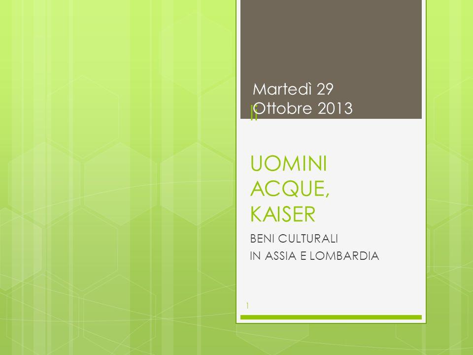 li UOMINI ACQUE, KAISER BENI CULTURALI IN ASSIA E LOMBARDIA Martedì 29 Ottobre 2013 1
