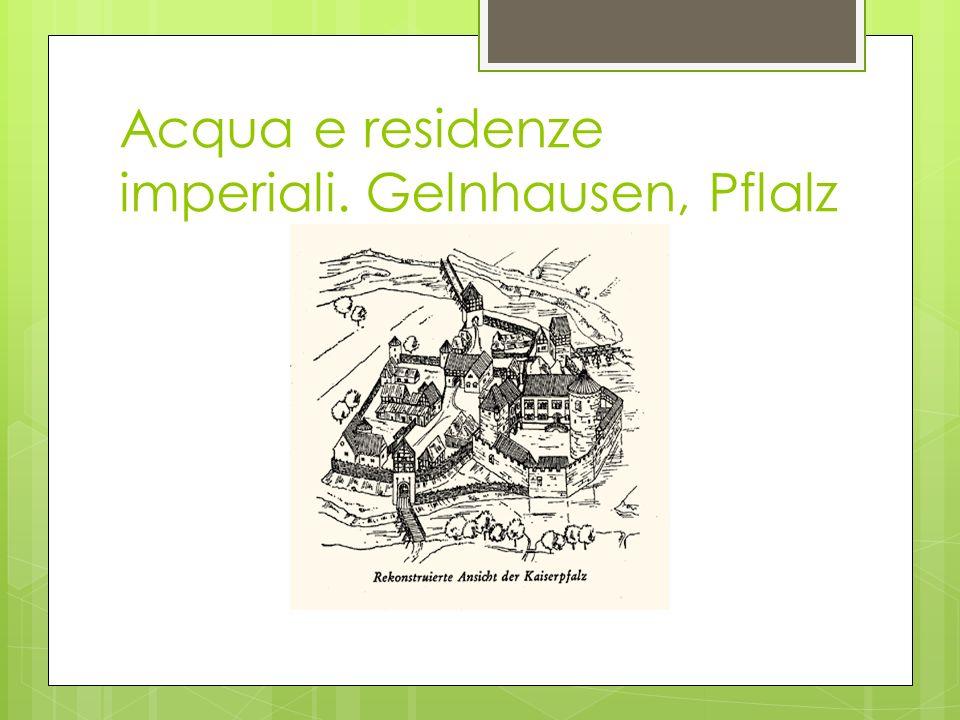 Acqua e residenze imperiali. Gelnhausen, Pflalz