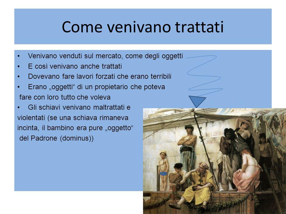 Come venivano trattati Venivano venduti sul mercato, come degli oggetti E così venivano anche trattati Dovevano fare lavori forzati che erano terribil