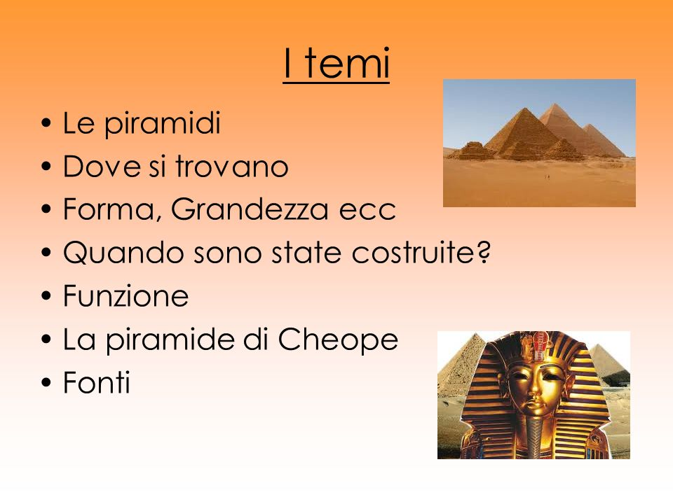 I temi Le piramidi Dove si trovano Forma, Grandezza ecc Quando sono state costruite? Funzione La piramide di Cheope Fonti