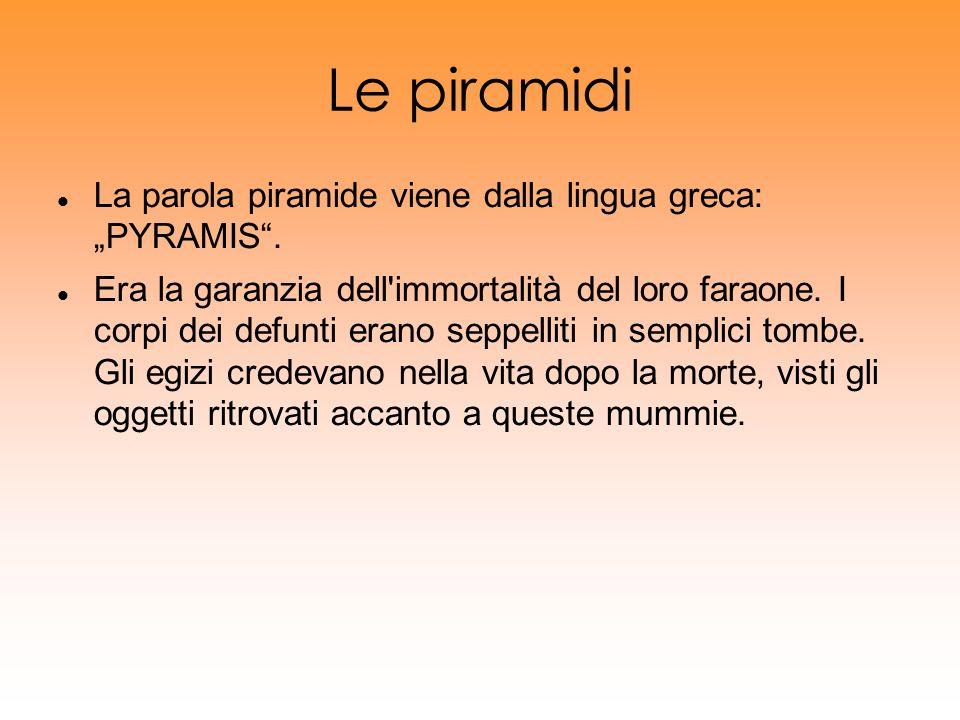 Le piramidi La parola piramide viene dalla lingua greca: PYRAMIS. Era la garanzia dell'immortalità del loro faraone. I corpi dei defunti erano seppell