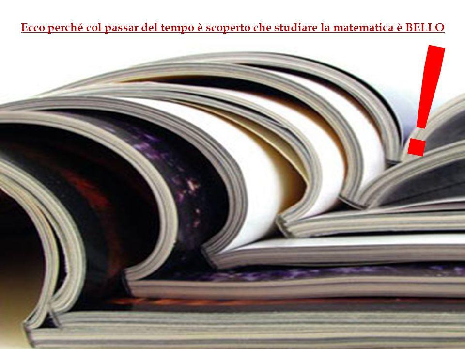 Ecco perché col passar del tempo è scoperto che studiare la matematica è BELLO !