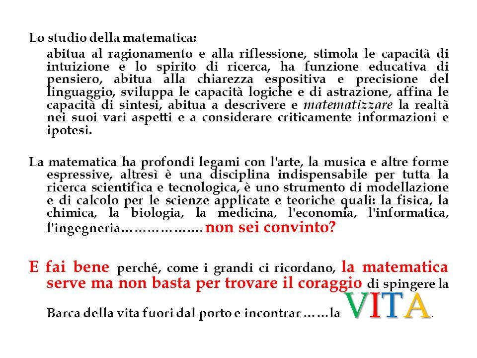 Lo studio della matematica: abitua al ragionamento e alla riflessione, stimola le capacità di intuizione e lo spirito di ricerca, ha funzione educativ
