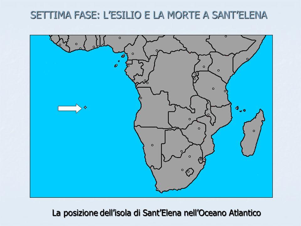 SETTIMA FASE: LESILIO E LA MORTE A SANTELENA La posizione dellisola di SantElena nellOceano Atlantico
