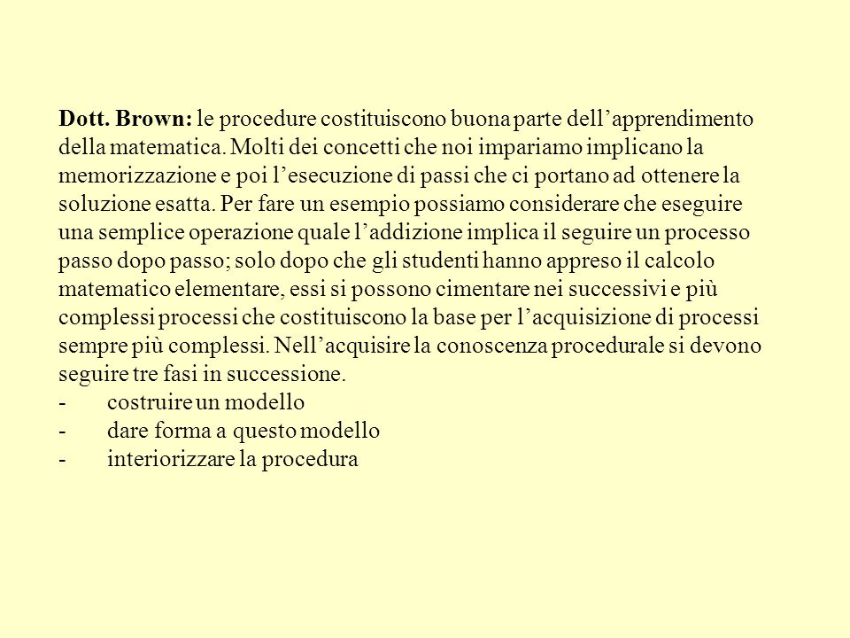 Dott. Brown: le procedure costituiscono buona parte dellapprendimento della matematica. Molti dei concetti che noi impariamo implicano la memorizzazio