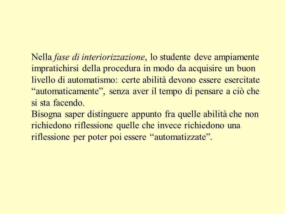Nella fase di interiorizzazione, lo studente deve ampiamente impratichirsi della procedura in modo da acquisire un buon livello di automatismo: certe abilità devono essere esercitate automaticamente, senza aver il tempo di pensare a ciò che si sta facendo.
