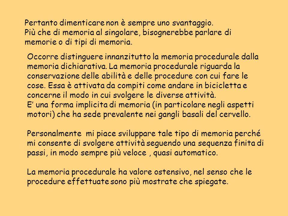 Pertanto dimenticare non è sempre uno svantaggio. Più che di memoria al singolare, bisognerebbe parlare di memorie o di tipi di memoria. Occorre disti