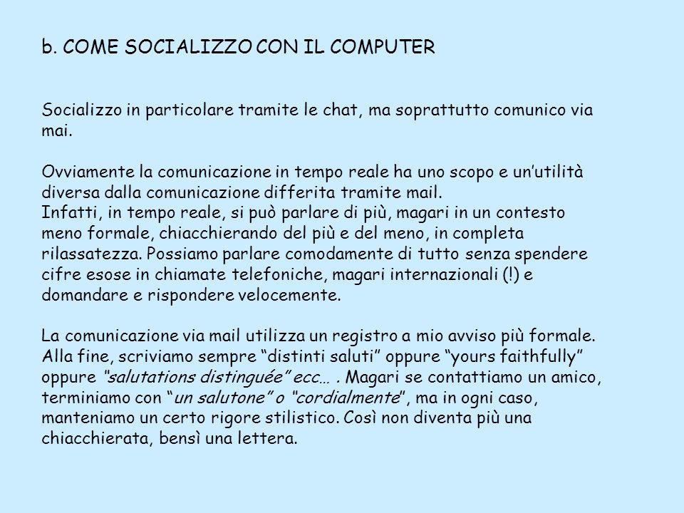 b. COME SOCIALIZZO CON IL COMPUTER Socializzo in particolare tramite le chat, ma soprattutto comunico via mai. Ovviamente la comunicazione in tempo re