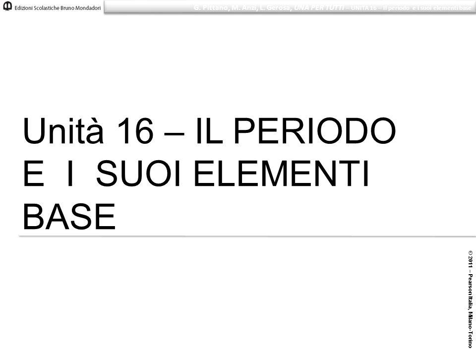 © 2011 – Pearson Italia, Milano-Torino G. Pittano, M. Anzi, L. Gerosa, UNA PER TUTTI – UNITÀ 16 – Il periodo e i suoi elementi base Unità 16 – IL PERI