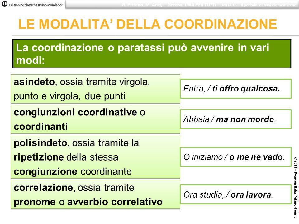 © 2011 – Pearson Italia, Milano-Torino LE MODALITA DELLA COORDINAZIONE La coordinazione o paratassi può avvenire in vari modi: asindeto, ossia tramite
