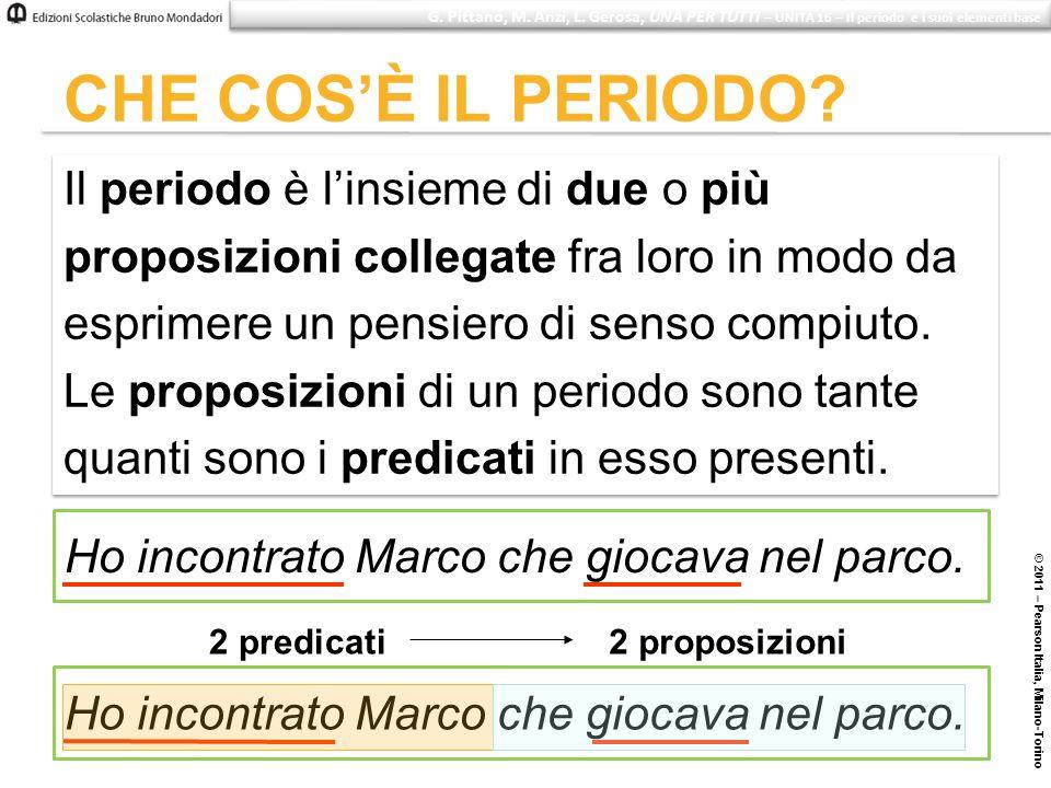 © 2011 – Pearson Italia, Milano-Torino CHE COSÈ IL PERIODO? Il periodo è linsieme di due o più proposizioni collegate fra loro in modo da esprimere un