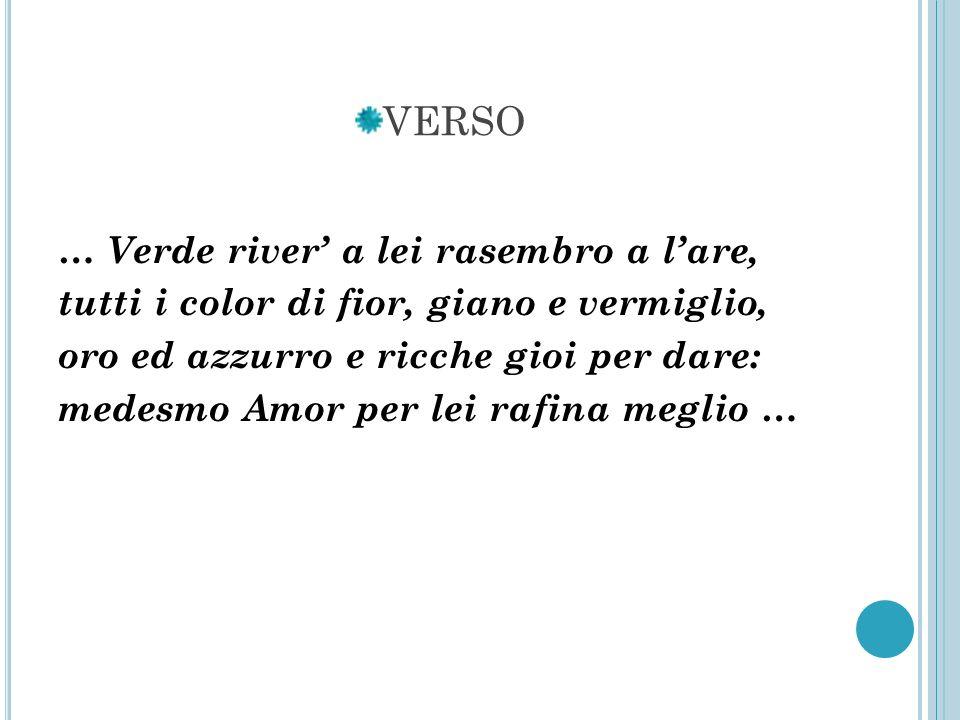 VERSO … Verde river a lei rasembro a lare, tutti i color di fior, giano e vermiglio, oro ed azzurro e ricche gioi per dare: medesmo Amor per lei rafin