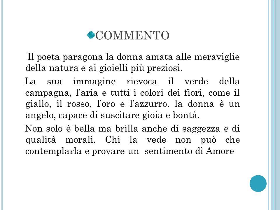 COMMENTO Il poeta paragona la donna amata alle meraviglie della natura e ai gioielli più preziosi. La sua immagine rievoca il verde della campagna, la