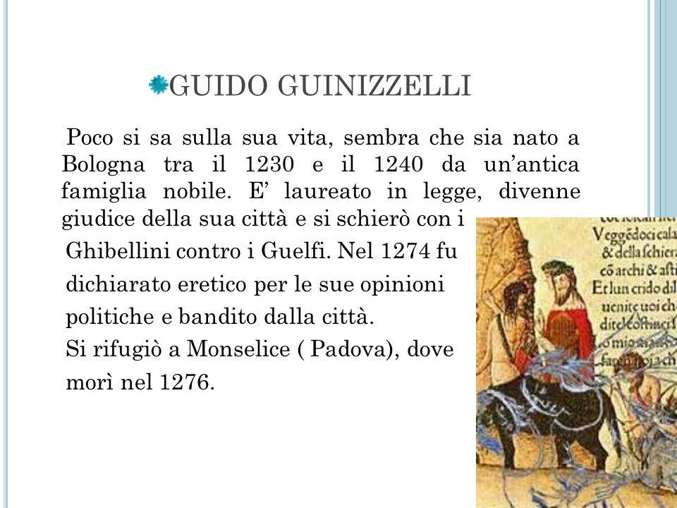 GUIDO GUINIZZELLI Poco si sa sulla sua vita, sembra che sia nato a Bologna tra il 1230 e il 1240 da unantica famiglia nobile. E laureato in legge, div