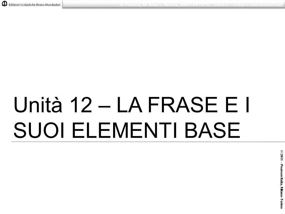 © 2011 – Pearson Italia, Milano-Torino G. Pittano, M. Anzi, L. Gerosa, UNA PER TUTTI – UNITÀ 12 – La frase e i suoi elementi base Unità 12 – LA FRASE
