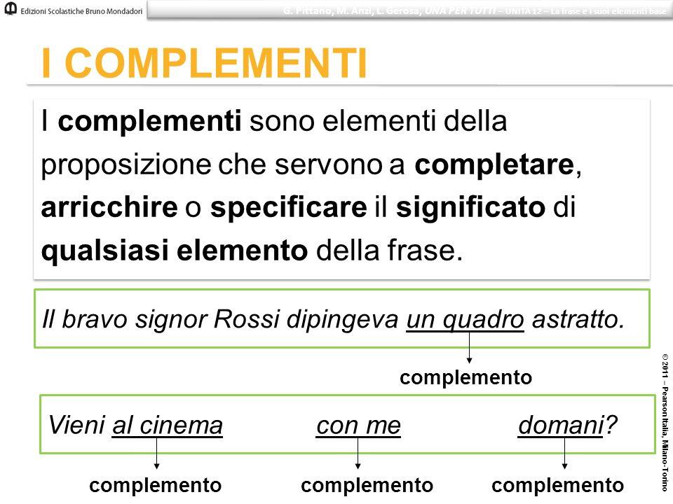© 2011 – Pearson Italia, Milano-Torino I COMPLEMENTI I complementi sono elementi della proposizione che servono a completare, arricchire o specificare