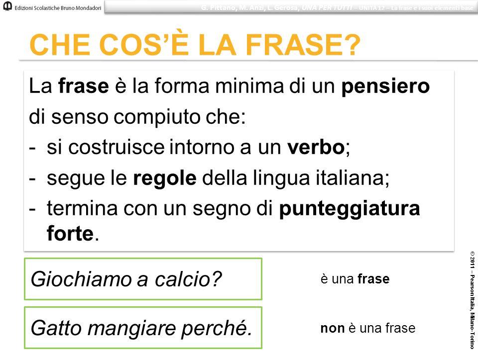 © 2011 – Pearson Italia, Milano-Torino CHE COSÈ LA FRASE? La frase è la forma minima di un pensiero di senso compiuto che: -si costruisce intorno a un