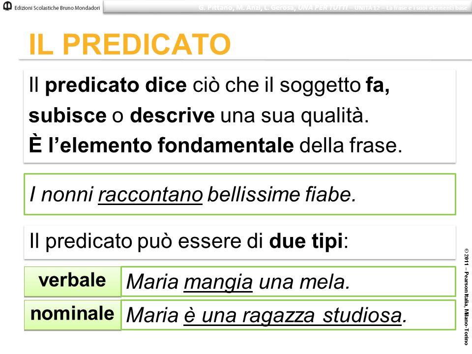 © 2011 – Pearson Italia, Milano-Torino IL PREDICATO Il predicato dice ciò che il soggetto fa, subisce o descrive una sua qualità. È lelemento fondamen
