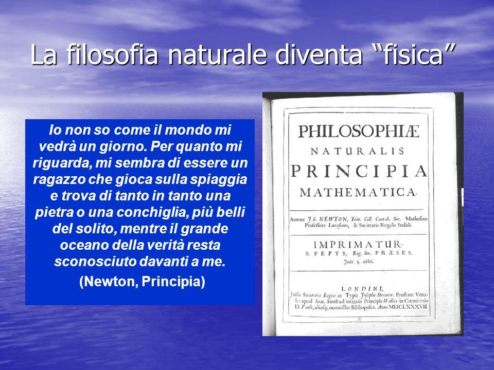 La filosofia naturale diventa fisica Io non so come il mondo mi vedrà un giorno. Per quanto mi riguarda, mi sembra di essere un ragazzo che gioca sull