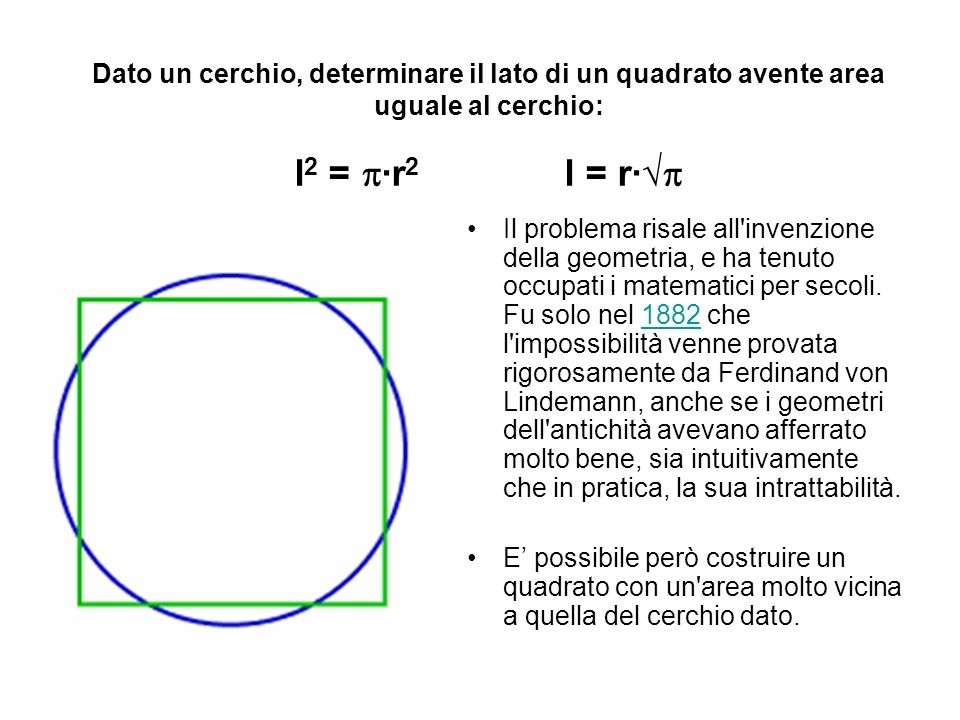 Dato un cerchio, determinare il lato di un quadrato avente area uguale al cerchio: l 2 = r 2 l = r Il problema risale all'invenzione della geometria,