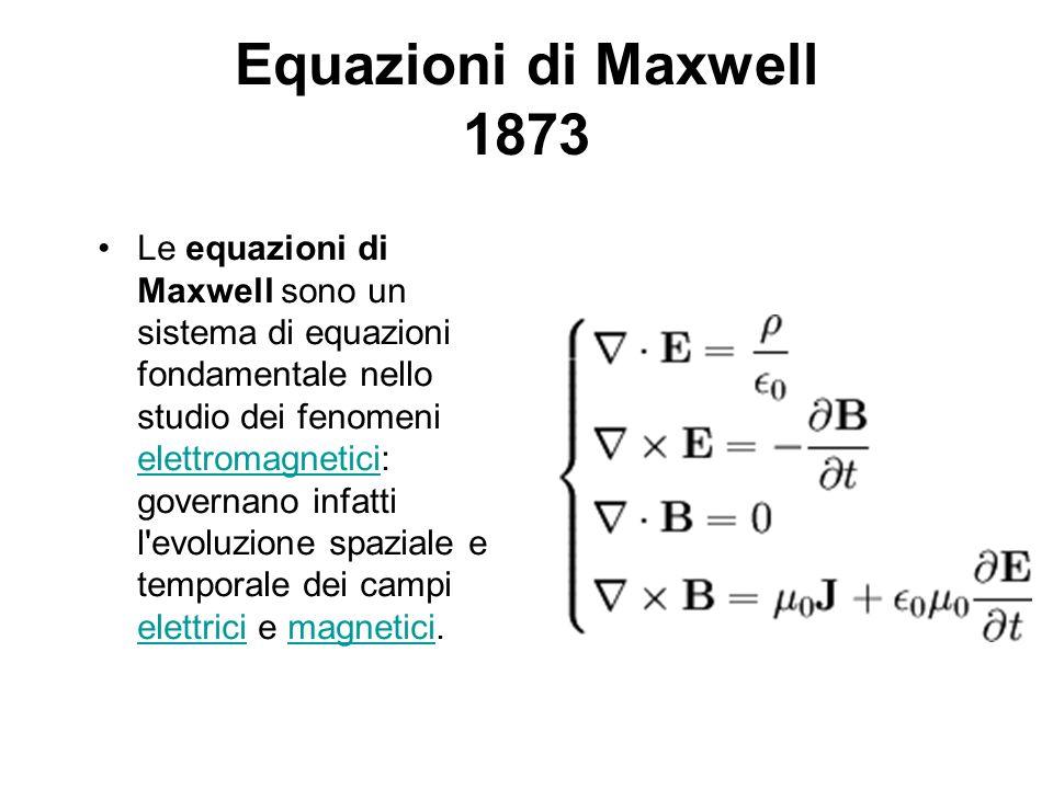 Equazioni di Maxwell 1873 Le equazioni di Maxwell sono un sistema di equazioni fondamentale nello studio dei fenomeni elettromagnetici: governano infa