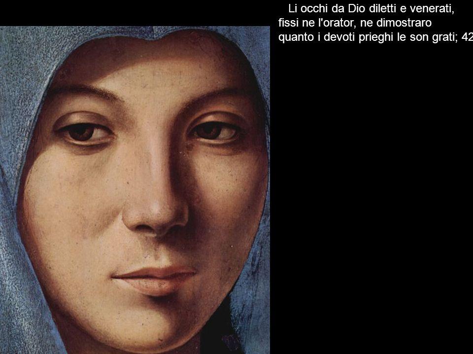 Li occhi da Dio diletti e venerati, fissi ne l'orator, ne dimostraro quanto i devoti prieghi le son grati; 42