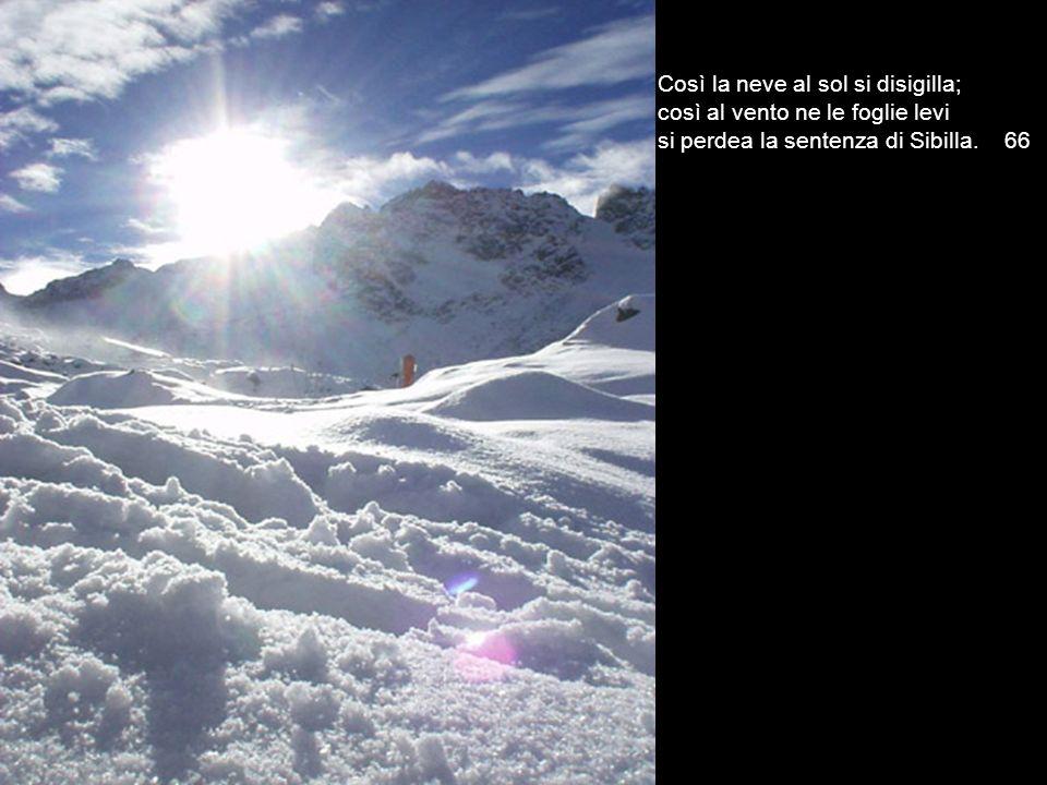 Così la neve al sol si disigilla; così al vento ne le foglie levi si perdea la sentenza di Sibilla. 66