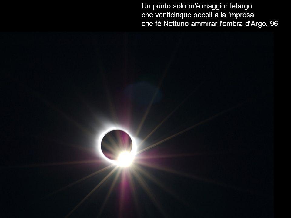 Un punto solo m'è maggior letargo che venticinque secoli a la 'mpresa che fé Nettuno ammirar l'ombra d'Argo. 96