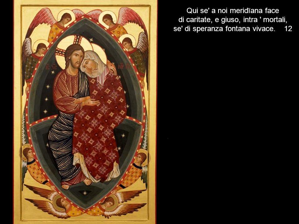 Qui se' a noi meridïana face di caritate, e giuso, intra ' mortali, se' di speranza fontana vivace. 12