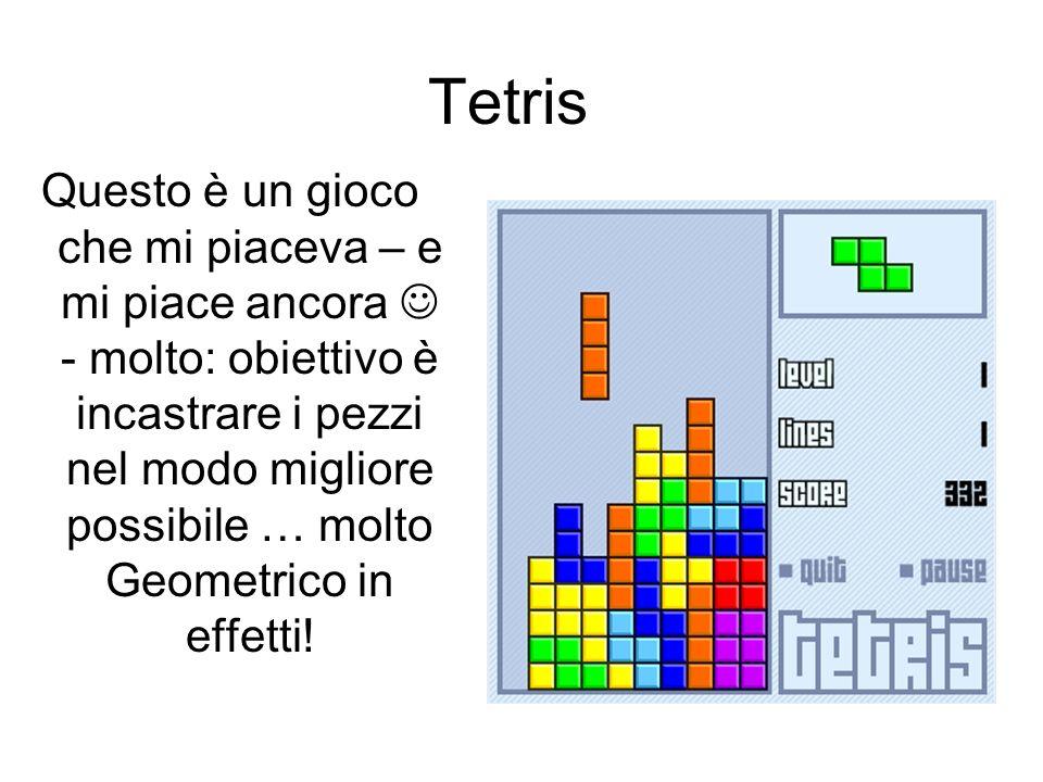 Tetris Questo è un gioco che mi piaceva – e mi piace ancora - molto: obiettivo è incastrare i pezzi nel modo migliore possibile … molto Geometrico in