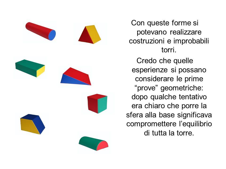 Con queste forme si potevano realizzare costruzioni e improbabili torri. Credo che quelle esperienze si possano considerare le prime prove geometriche