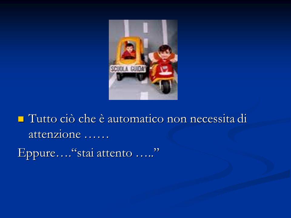 Tutto ciò che è automatico non necessita di attenzione …… Tutto ciò che è automatico non necessita di attenzione …… Eppure….stai attento …..
