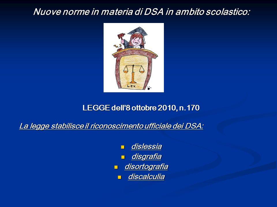 Nuove norme in materia di DSA in ambito scolastico: LEGGE dell8 ottobre 2010, n.170 La legge stabilisce il riconoscimento ufficiale dei DSA: dislessia