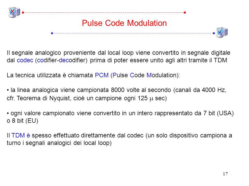17 Pulse Code Modulation Il segnale analogico proveniente dal local loop viene convertito in segnale digitale dal codec (codifier-decodifier) prima di poter essere unito agli altri tramite il TDM La tecnica utilizzata è chiamata PCM (Pulse Code Modulation): la linea analogica viene campionata 8000 volte al secondo (canali da 4000 Hz, cfr.