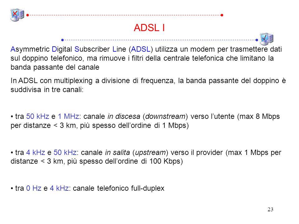 23 Asymmetric Digital Subscriber Line (ADSL) utilizza un modem per trasmettere dati sul doppino telefonico, ma rimuove i filtri della centrale telefonica che limitano la banda passante del canale In ADSL con multiplexing a divisione di frequenza, la banda passante del doppino è suddivisa in tre canali: tra 50 kHz e 1 MHz: canale in discesa (downstream) verso lutente (max 8 Mbps per distanze < 3 km, più spesso dellordine di 1 Mbps) tra 4 kHz e 50 kHz: canale in salita (upstream) verso il provider (max 1 Mbps per distanze < 3 km, più spesso dellordine di 100 Kbps) tra 0 Hz e 4 kHz: canale telefonico full-duplex ADSL I