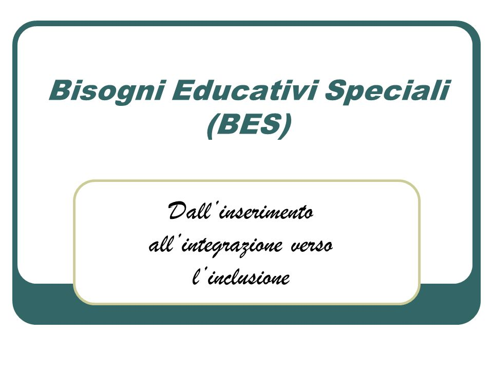 Bisogni Educativi Speciali (BES) Dallinserimento allintegrazione verso linclusione