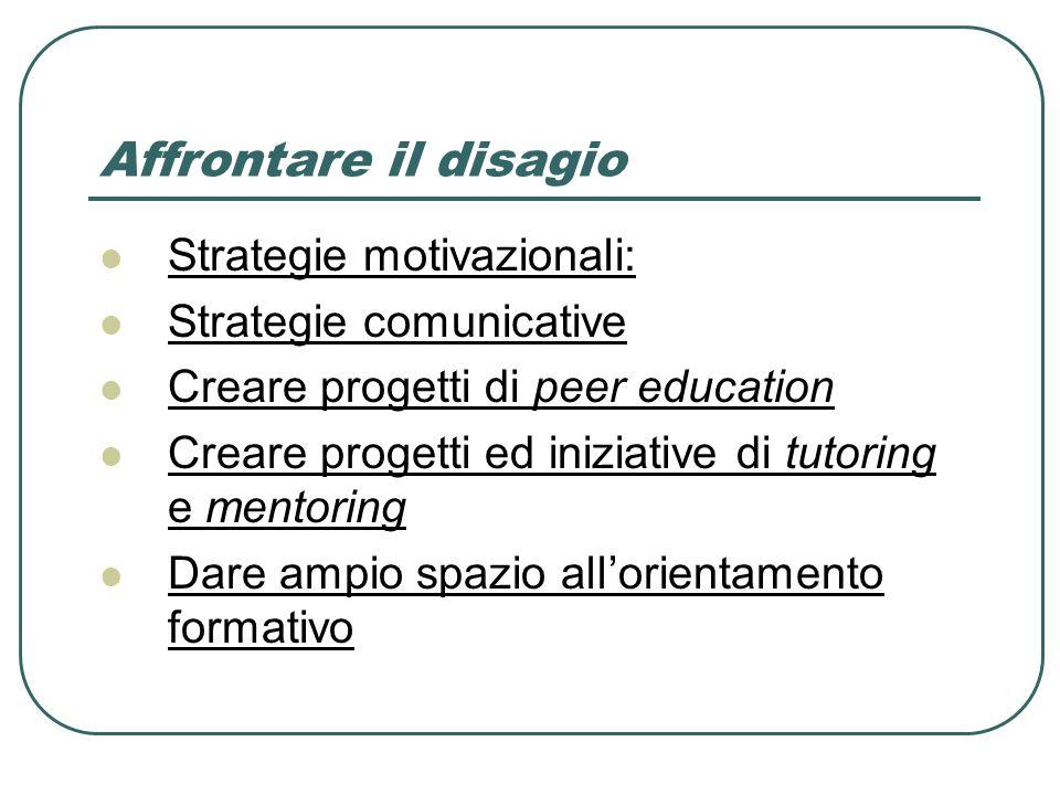 Affrontare il disagio Strategie motivazionali: Strategie comunicative Creare progetti di peer education Creare progetti ed iniziative di tutoring e mentoring Dare ampio spazio allorientamento formativo